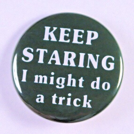 Keep Staring I Might Do A Trick - Pinback Button Badge 1 1/2 inch - Flatback Magnet or Keychain