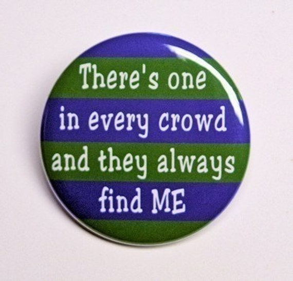 There's One In Every Crowd And They Always Find Me - Button Pinback Badge 1 1/2 inch