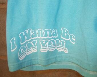 "bright blue tshirt ""I wanna be on you"""