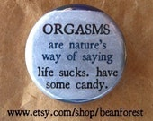 "orgasms are nature's way of saying ""life sucks. have some candy"" - pinback button badge"