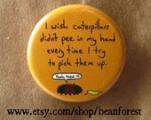 wish caterpillars didn't pee in my hand every time I try to pick them up - insect fuzzy bug - pinback button badge