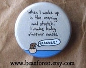 when i wake up in the morning and stretch, i make baby dinosaur noises - pinback button badge
