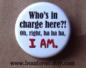 "who's in charge here?! oh, right, ha ha ha, I AM. - 1.25"" pinback button badge - refrigerator fridge magnet - funny joke gift boss phrase"