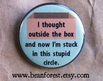 "i thought outside the box and now i'm stuck in this stupid circle - refrigerator fridge magnet - 1.25"" pinback button badge - funny saying"