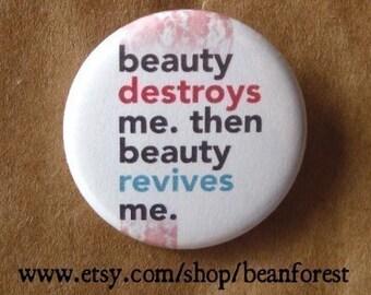 beauty destroys me, beauty revives me - pinback button badge