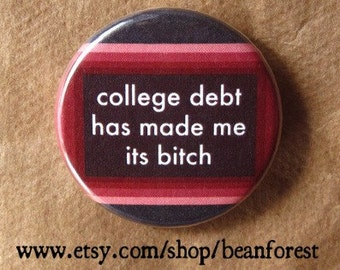 college debt has made me its bitch - pinback button magnet student loans graduation gift