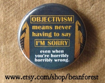 "objectivism means never having to say ""i'm sorry"" (even when you're horribly horribly wrong) - pinback button badge"