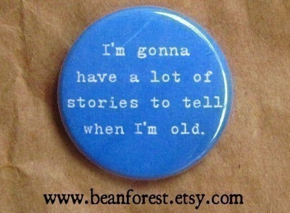 I'm gonna have a lot of stories when I'm old