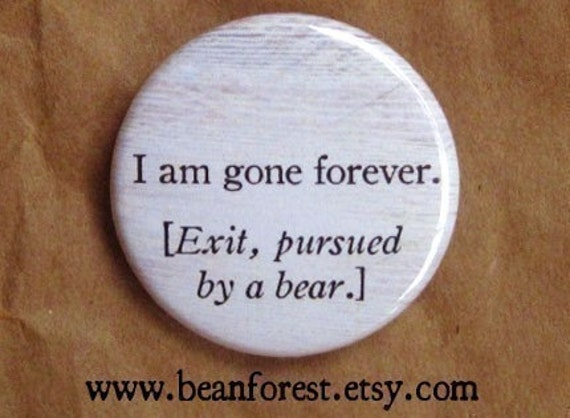 """i am gone forever - exit pursued by a bear (william shakespeare, winter's tale) - 1.25"""" pinback button badge - refrigerator fridge magnet"""