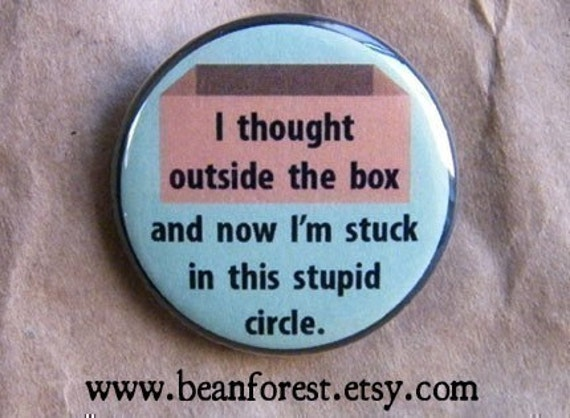 i thought outside the box and now i'm stuck in this stupid circle - pinback button badge