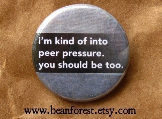 i'm kind of into peer pressure. you should be too - pinback button badge