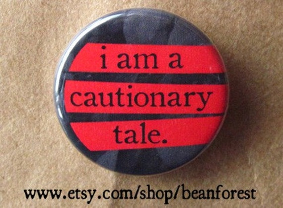 i am a cautionary tale - pinback button badge