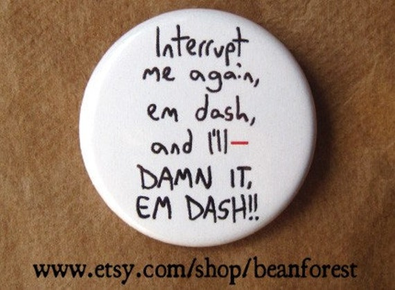 interrupt me again, em dash -- - pinback button badge