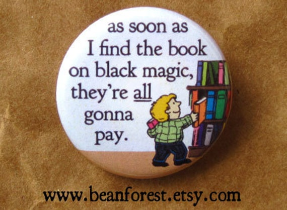 revenge at the library - as soon as i find the book on black magic, they're all gonna pay - pinback button badge