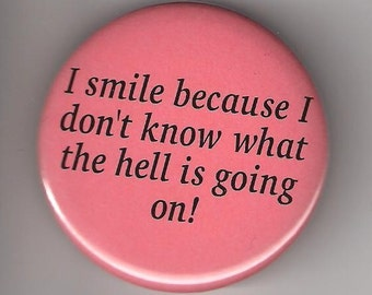 I Smile Because I Don't Know What Is Going On, Pinback Button 2 1/4 Inch