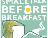 No Smalltalk Before Breakfast - Ltd Edition Screen Print