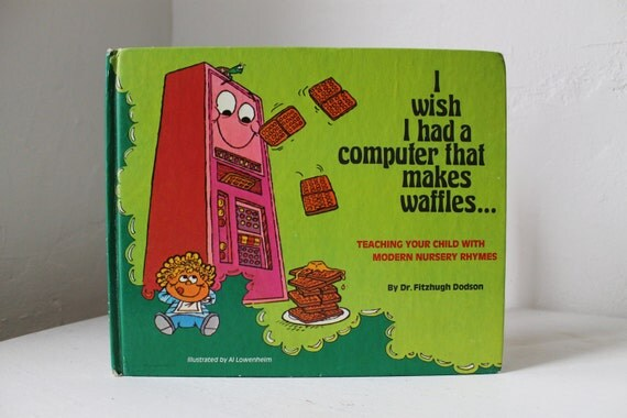 I Wish I Had A Computer That Makes Waffles...Teaching your child with modern nursery rhymes by Dr. Fitzhugh Dodson 1978