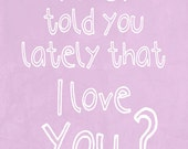Have I told you lately that I love you -Love art print poster, typography art,illustration,anniversary gift,sentimental saying, lavender