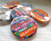 What Makes Us Vulnerable Makes Us Beautiful  1 1/4 inch pinback button badge