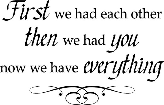 Quote-First We had Each Other Then We Had You Now We Have Everything