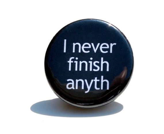 Button Pin- quote I never finish anyth