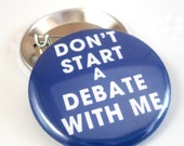 Dont start a Debate with me 1 1/2 inches (38mm) Photo Pinback Button, Magnet or Key Chain