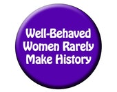 WELL BEHAVED Pin or Magnet Well Behaved Women Rarely Make History 2.25 inch Round Flat-Backed Fridge Magnet