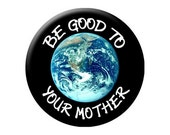 Be GOOD Pin - Be Good to MOTHER EARTH Pin Back Button - HIgh Quality Round 2.25 inch Pin-Back Button