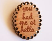 you had me at hello. wooden brooch