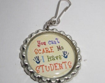 TEACHER   Zipper Pull, keychain, pendant - You can't SCARE me, I have STUDENTS