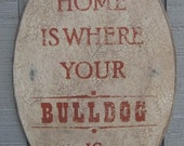 PRIMITIVE SIGN - Home Is Where Your Bulldog Is or Bulldogs Are - Several Colors Available