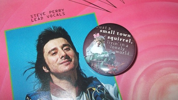 Journey button funny badge small gift 80s music Journey pinback button or manget Just a Small Town Squirrel Dont Stop Believing