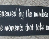 Life is not measured by the number of breaths we take...  Inspirational Wood Sign 6 x 24