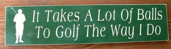 Wooden Sign It Takes A Lot Of Balls To Golf The Way I Do  Sign You Pick Color