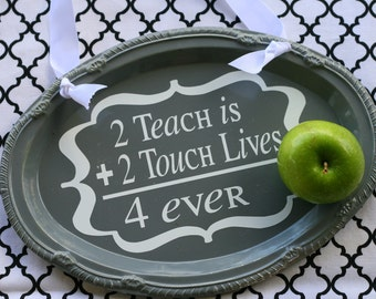 2 Teach is 2 Touch Lives 4 Ever Sign in Gray and White.  Teacher Appreciation Gift.  Customizable.  Choose Your Colors.