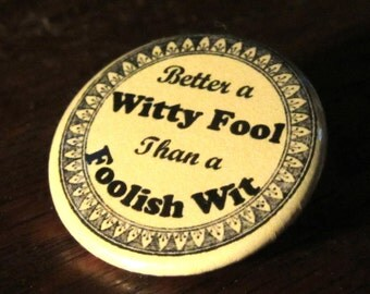 Better a Witty Fool than a Foolish Wit 1.25 inch Button/Pin/Badge Humor