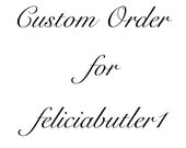 Custom Order for feliciabutler1