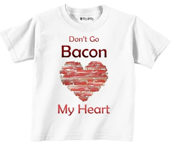 Don't Go BACON My Heart - Valentine's Day - Love - BACON - Heart - Funny - Any Size Infant or Toddler Tshirt or Onesie