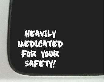 Heavily medicated for your safety...Funny Car Decal Window Laptop Fun Sticker