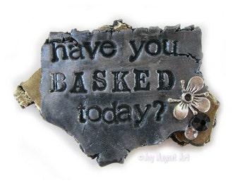 Have You Basked Today - JOY MAGNET ART