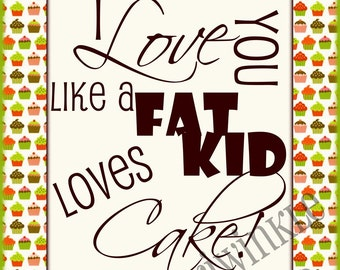 I love you like a Fat Kid loves....Typography PRINTABLE 11x14 with FUN border