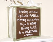 Glass block with vinyl quote Having someone to love is family. Having somewhere to go is home. Having both is a blessing