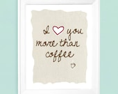 I Love You More Than Coffee  Art Print - Available Sizes: 5x7, 8x10, 11x14 or 12x18