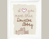 I Love You More Than Downton Abbey  Art Print - Available Sizes: 5x7, 8x10, 11x14 or 12x18
