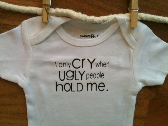 I Only Cry When Ugly People Hold Me Baby Onesie Baby Bodysuit Baby Boy Baby Girl MORE COLORS