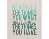 Never Let the Things You Want Make You Forget the Things You Have - 8 x 10 Typography Art Print Poster - Turquoise and Grey