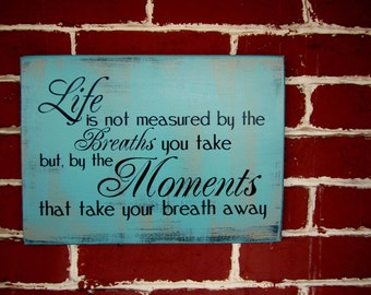 Wooden Sign - Life is not measured my the breaths you take but, by the number of breaths that take your breath away