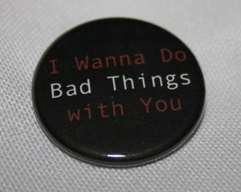 I Wanna Do Bad Things with You 1.25 inch Pinback Button