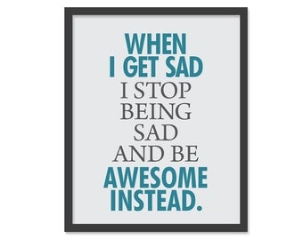 When I get sad, I stop being sad and be awesome instead -  8x10 Print