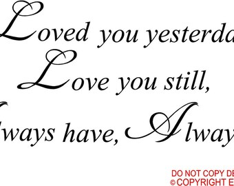 Loved you yesterday Love you still always have always will  wall art wall sayings